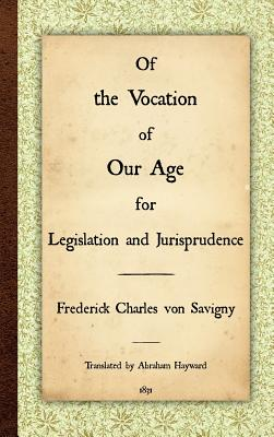 Of the Vocation of Our Age for Legislation and Jurisprudence - Savigny, Friedrich Karl Von, and Von Savigny, Frederick Charles, and Hayward, Abraham (Translated by)