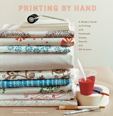 Printing by Hand: A Modern Guide to Printing with Handmade Stamps, Stencils, and Silk Screens - Corwin, Lena, and Gowdy, Thayer Allyson (Photographer)