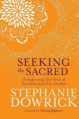 Seeking the Sacred: Transforming Our View of Ourselves and One Another - Dowrick, Stephanie