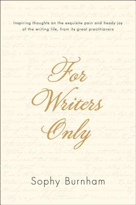 For Writers Only: Inspiring Thoughts on the Exquisite Pain and Heady Joy of the Writing Life from Its Great Practitioners - Burnham, Sophy