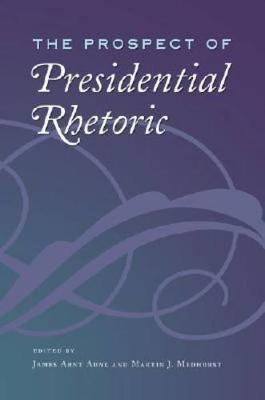 The Prospect of Presidential Rhetoric - Aune, James Arnt (Editor), and Medhurst, Martin J (Editor)