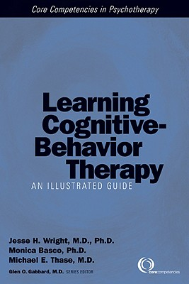 Learning Cognitive-Behavior Therapy: An Illustrated Guide - Wright, Jesse H, Dr., MD, PhD (Editor), and Basco, Monica Ramirez, PhD (Editor), and Thase, Michael E, MD (Editor)