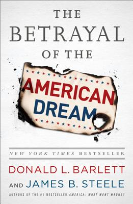 The Betrayal of the American Dream: What Went Wrong - Barlett, Donald L., and Steele, James B.