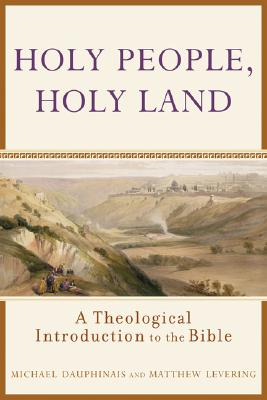 Holy People, Holy Land: A Theological Introduction to the Bible - Dauphinais, Michael, and Levering, Matthew Webb