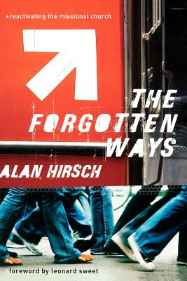 The Forgotten Ways: Reactivating the Missional Church - Hirsch, Alan, M.D., and Sweet, Leonard, Dr., Ph.D. (Foreword by)