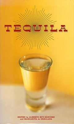 Tequila: A Traditional Art of Mexico - Ruy-Sanchez, Alberto (Editor), and de Orellana, Margarita (Editor), and Weinberger, Eliot (Editor)