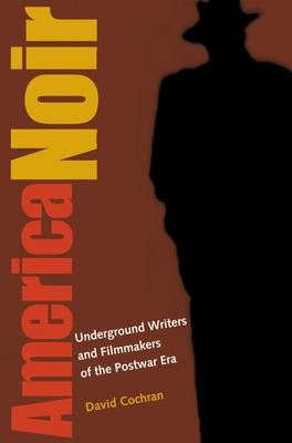 America Noir: Underground Writers and Filmmakers of the Postwar Era - Cochran, David