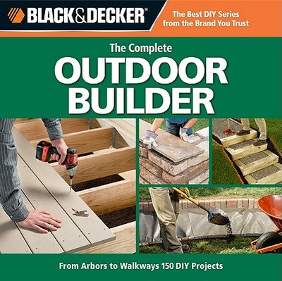 The Complete Outdoor Builder: From Arbors to Walkways: 150 DIY Projects - Creative Publishing International (Creator)