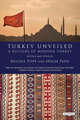 Turkey Unveiled: A History of Modern Turkey - Pope, Nicole, and Pope, Hugh