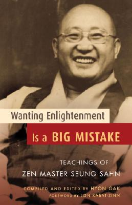 Wanting Enlightenment Is a Big Mistake: Teachings of Zen Master Seung Sahn - Gak, Hyon (Editor), and Kabat-Zinn, Jon, PH.D. (Foreword by)