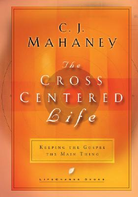 The Cross Centered Life: Keeping the Gospel the Main Thing - Mahaney, C J