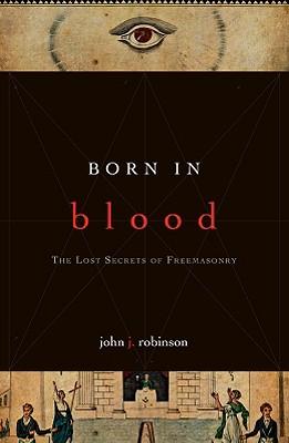 Born in Blood: The Lost Secrets of Freemasonry - Robinson, John J