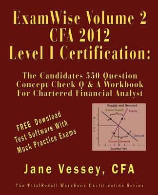 Examwise Volume 2 for 2012 Cfa Level I Certification the Second Candidates Question and Answer Workbook for Chartered Financial Analyst (with Download Practice Exam Software) - Vessey, Jane