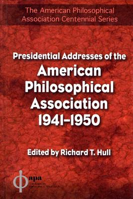 Presidential Addresses of the American Philosophical Association: 1941-1950 - Hull, Richard T (Editor)