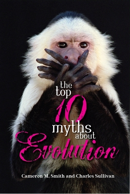 The Top 10 Myths about Evolution - Smith, Cameron, and Sullivan, Charles
