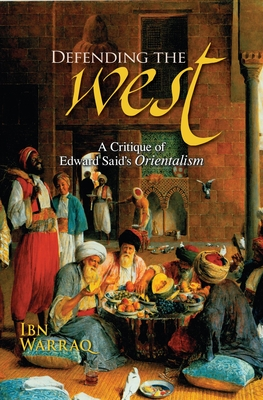 Defending the West: A Critique of Edward Said's Orientalism - Warraq, Ibn