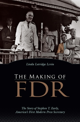 The Making of FDR: The Story of Stephen T. Early, America's First Modern Press Secretary - Levin, Linda Lotridge