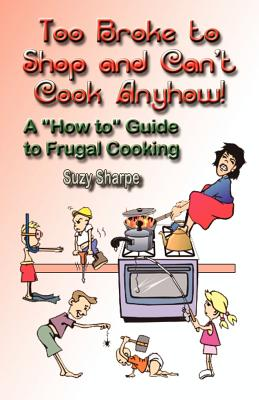 "Too Broke to Shop and Can't Cook Anyhow: A ""How To"" Guide to Frugal Cooking - Sharpe, Suzy"