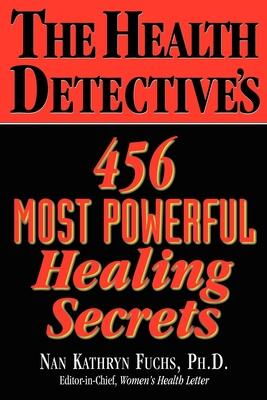 The Health Detective's 456 Most Powerful Healing Secrets - Fuchs, Nan Kathryn, Ph.D.