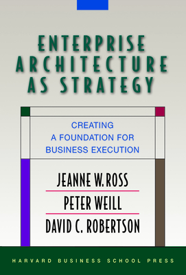 Enterprise Architecture as Strategy: Creating a Foundation for Business Execution - Ross, Jeanne W, and Weill, Peter, and Robertson, David C