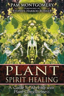 Plant Spirit Healing: A Guide to Working with Plant Consciousness - Montgomery, Pam, and Buhner, Stephen Harrod (Foreword by)