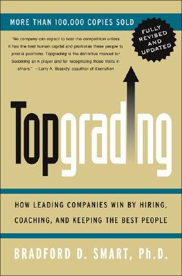 Topgrading (Revised PHP Edition): How Leading Companies Win by Hiring, Coaching and Keeping the Best People - Smart, Bradford D, PH.D., and Smart, Ph D