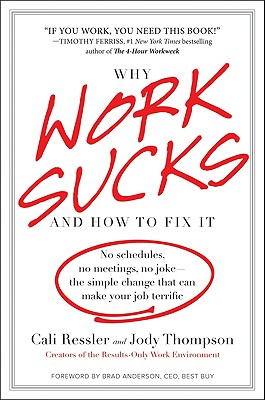 Why Work Sucks and How to Fix It: No Schedules, No Meetings, No Joke--The Simple Change That Can Make Your Job Terrific - Thompson, Jody, and Ressler, Cali