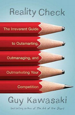 Reality Check: The Irreverent Guide to Outsmarting, Outmanaging, and Outmarketing Your Competition - Kawasaki, Guy