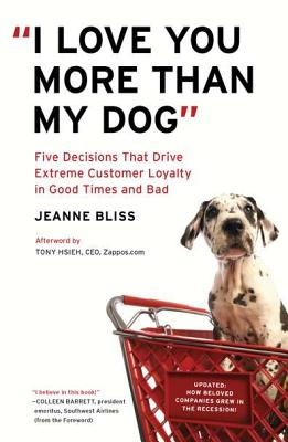 I Love You More Than My Dog: Five Decisions That Drive Extreme Customer Loyalty in Good Times and Bad - Bliss, Jeanne