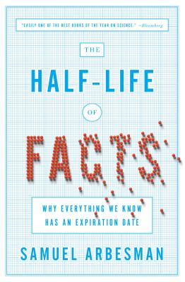 The Half-Life of Facts: Why Everything We Know Has an Expiration Date - Arbesman, Samuel