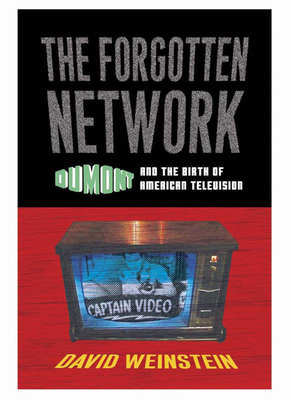 The Forgotten Network: Dumont and the Birth of American Television - Weinstein, David