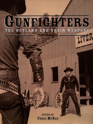 Gunfighters: The Outlaws and Their Weapons - McNab, Chris (Editor)