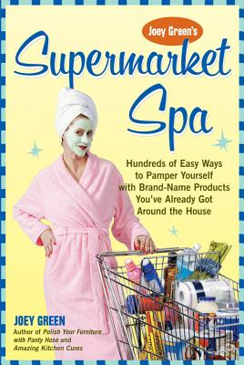 Supermarket Spa: Hundreds of Easy Ways to Pamper Yourself with Brand-name Products from Around the House - Green, Joey