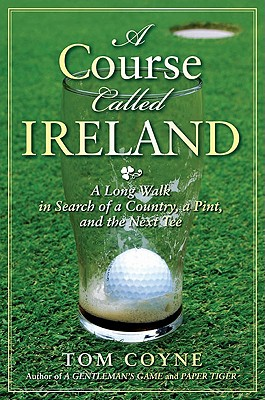 A Course Called Ireland: A Long Walk in Search of a Country, a Pint, and the Next Tee - Coyne, Tom, M.F.A.