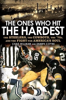 The Ones Who Hit the Hardest: The Steelers, the Cowboys, the '70s, and the Fight for America's Soul - Millman, Chad, and Coyne, Shawn