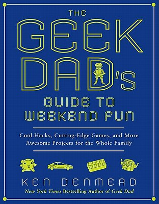 The Geek Dad's Guide to Weekend Fun: Cool Hacks, Cutting-Edge Games, and More Awesome Projects for the Whole Family - Denmead, Ken