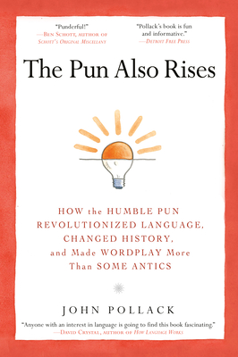 The Pun Also Rises: How the Humble Pun Revolutionized Language, Changed History, and Made Wordplay More Than Some Antics - Pollack, John