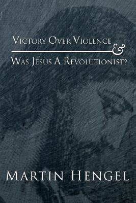 Victory Over Violence and Was Jesus a Revolutionist? - Hengel, Martin