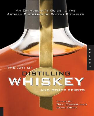The Art of Distilling Whiskey and Other Spirits: An Enthusiast's Guide to the Artisan Distilling of Potent Potables - Owens, Bill (Editor), and Dikty, Alan (Editor), and Maytag, Fritz (Foreword by)