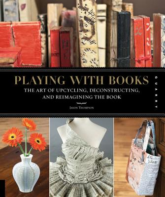 Playing with Books: The Art of Upcycling, Deconstructing, & Reimagining the Book - Thompson, Jason