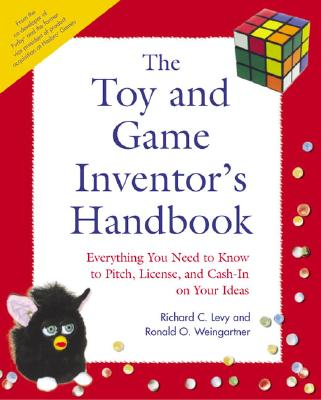 The Toy and Game Inventor's Handbook: Everything You Need to Know to Pitch, License, and Cash-In on Your Ideas - Levy, Richard C, and Weingartner, Ronald O