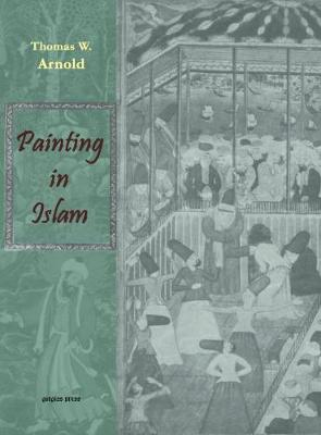 Painting in Islam: A Study of the Place of Pictorial Art in Muslim Culture - Arnold, Thomas
