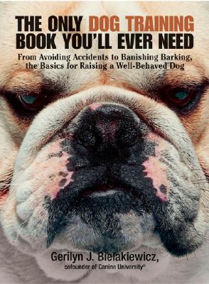 The Only Dog Training Book You'll Ever Need: From Avoiding Accidents to Banishing Barking, the Basics for Raising a Well-Behaved Dog - Bielakiewicz, Gerilyn J, and Mattei, Andrea (Editor)