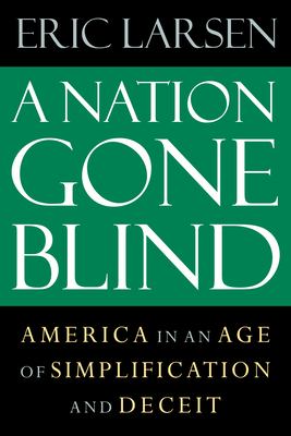 A Nation Gone Blind: America in an Age of Simplification and Deceit - Larsen, Eric