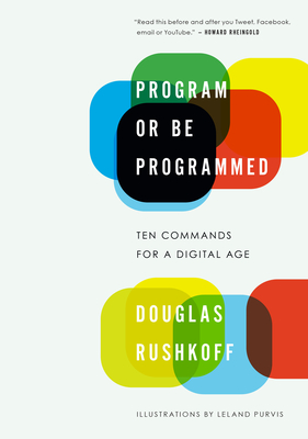Program or Be Programmed: Ten Commands for a Digital Age - Rushkoff, Douglas
