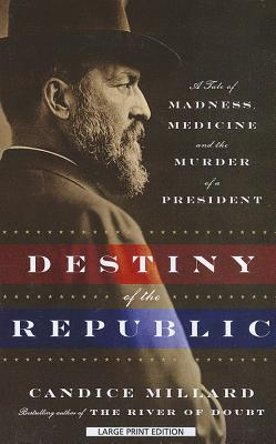 Destiny of the Republic: A Tale of Madness, Medicine, and the Murder of a President - Millard, Candice