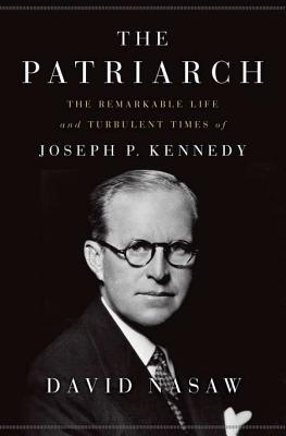 The Patriarch: The Remarkable Life and Turbulent Times of Joseph P. Kennedy - Nasaw, David