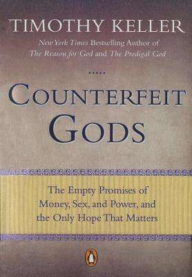 Counterfeit Gods: The Empty Promises of Money, Sex, and Power, and the Only Hope That Matters - Keller, Timothy