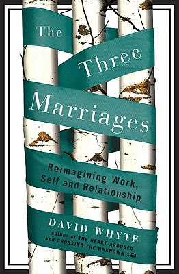 The Three Marriages: Reimagining Work, Self and Relationship - Whyte, David, Dr.
