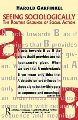 Seeing Sociologically: The Routine Grounds of Social Action - Garfinkel, Harold, and Rawls, Anne Warfield (Editor), and Lemert, Charles, Prof. (Foreword by)
